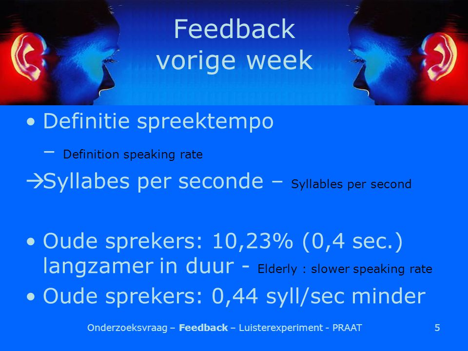5 Feedback vorige week Definitie spreektempo – Definition speaking rate  Syllabes per seconde – Syllables per second Oude sprekers: 10,23% (0,4 sec.) langzamer in duur - Elderly : slower speaking rate Oude sprekers: 0,44 syll/sec minder Onderzoeksvraag – Feedback – Luisterexperiment - PRAAT
