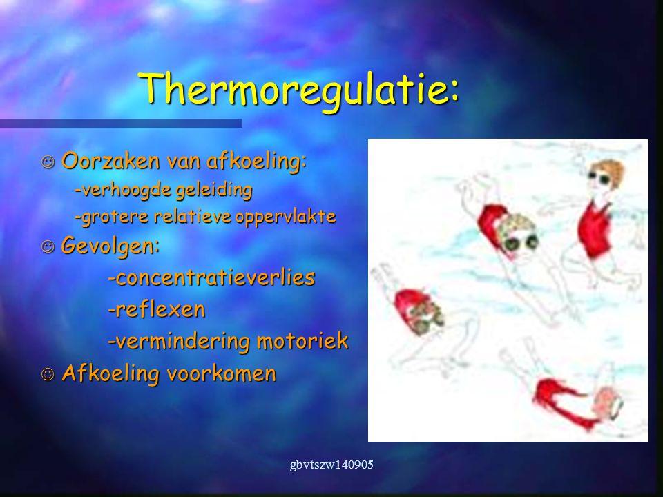 gbvtszw140905 Thermoregulatie: Oorzaken van afkoeling: Oorzaken van afkoeling: -verhoogde geleiding -grotere relatieve oppervlakte Gevolgen: Gevolgen:-concentratieverlies-reflexen -vermindering motoriek Afkoeling voorkomen Afkoeling voorkomen