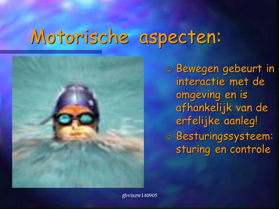 gbvtszw140905 Motorische aspecten: Bewegen gebeurt in interactie met de omgeving en is afhankelijk van de erfelijke aanleg.