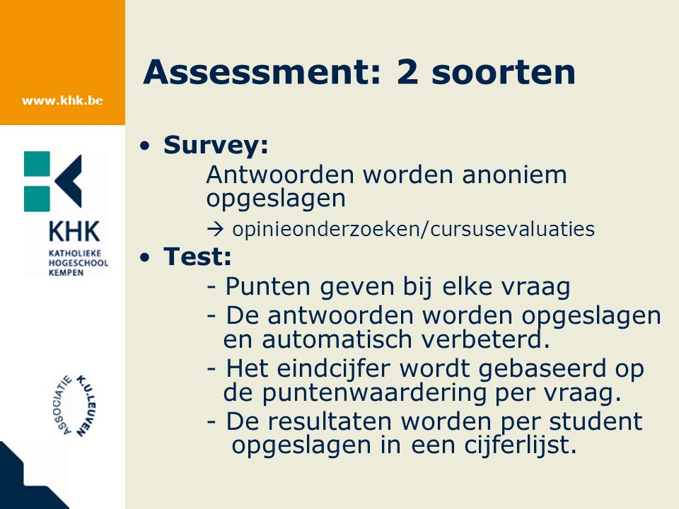 www.khk.be Assessment: 2 soorten Survey: Antwoorden worden anoniem opgeslagen  opinieonderzoeken/cursusevaluaties Test: - Punten geven bij elke vraag - De antwoorden worden opgeslagen en automatisch verbeterd.