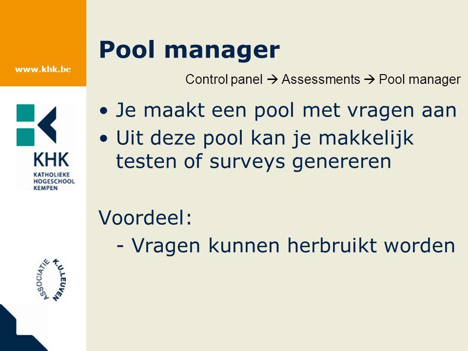 www.khk.be Pool manager Je maakt een pool met vragen aan Uit deze pool kan je makkelijk testen of surveys genereren Voordeel: - Vragen kunnen herbruikt worden Control panel  Assessments  Pool manager