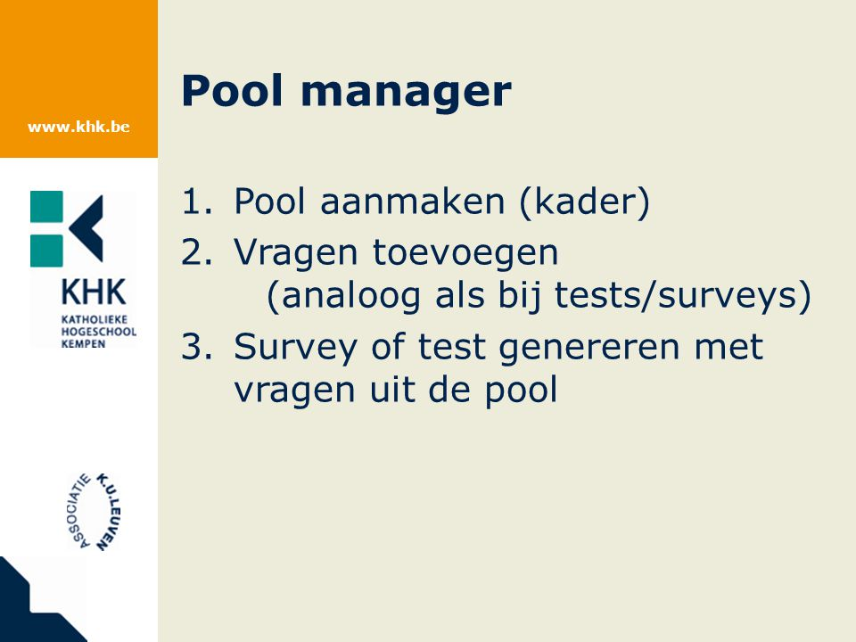 www.khk.be Pool manager 1.Pool aanmaken (kader) 2.Vragen toevoegen (analoog als bij tests/surveys) 3.Survey of test genereren met vragen uit de pool