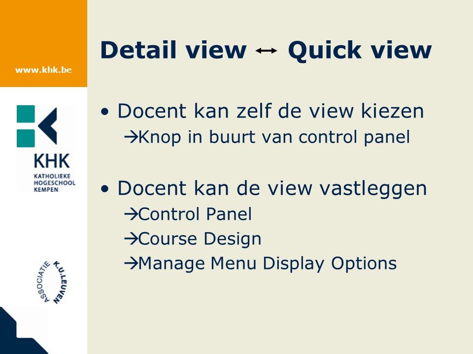 www.khk.be Docent kan zelf de view kiezen  Knop in buurt van control panel Docent kan de view vastleggen  Control Panel  Course Design  Manage Menu Display Options Detail view Quick view
