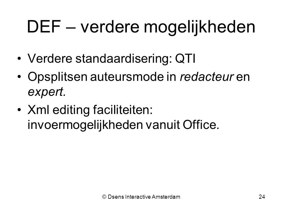 © Dsens Interactive Amsterdam24 DEF – verdere mogelijkheden Verdere standaardisering: QTI Opsplitsen auteursmode in redacteur en expert.
