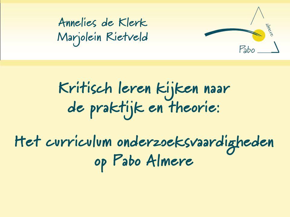 Kritisch leren kijken naar de praktijk en theorie: Annelies de Klerk Marjolein Rietveld Het curriculum onderzoeksvaardigheden op Pabo Almere