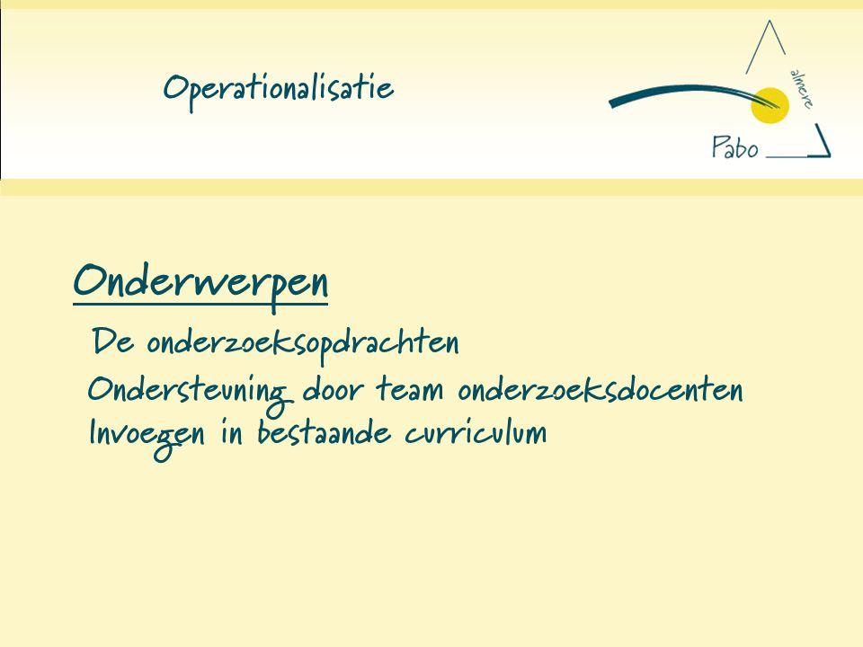 Operationalisatie Onderwerpen De onderzoeksopdrachten Ondersteuning door team onderzoeksdocenten Invoegen in bestaande curriculum