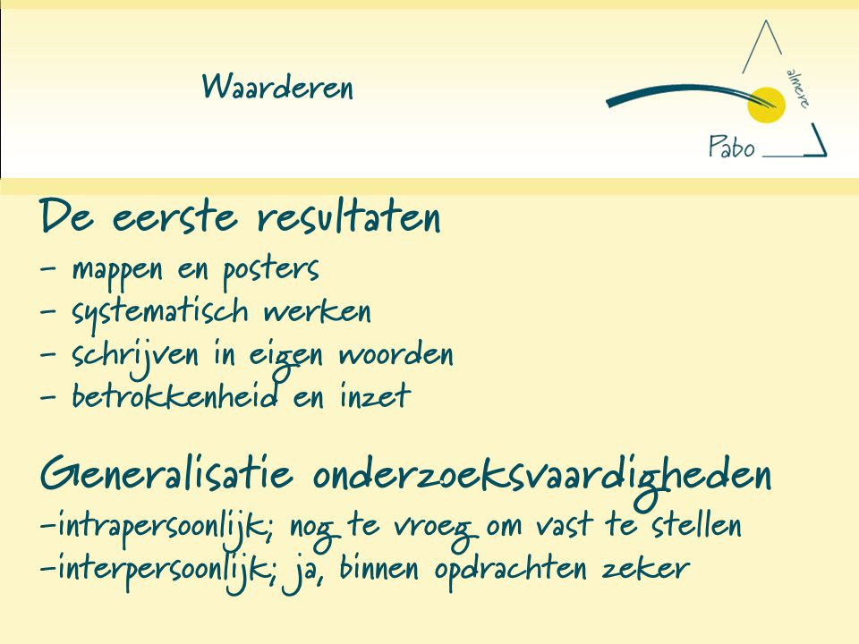 Waarderen De eerste resultaten - mappen en posters - systematisch werken - schrijven in eigen woorden - betrokkenheid en inzet Generalisatie onderzoek