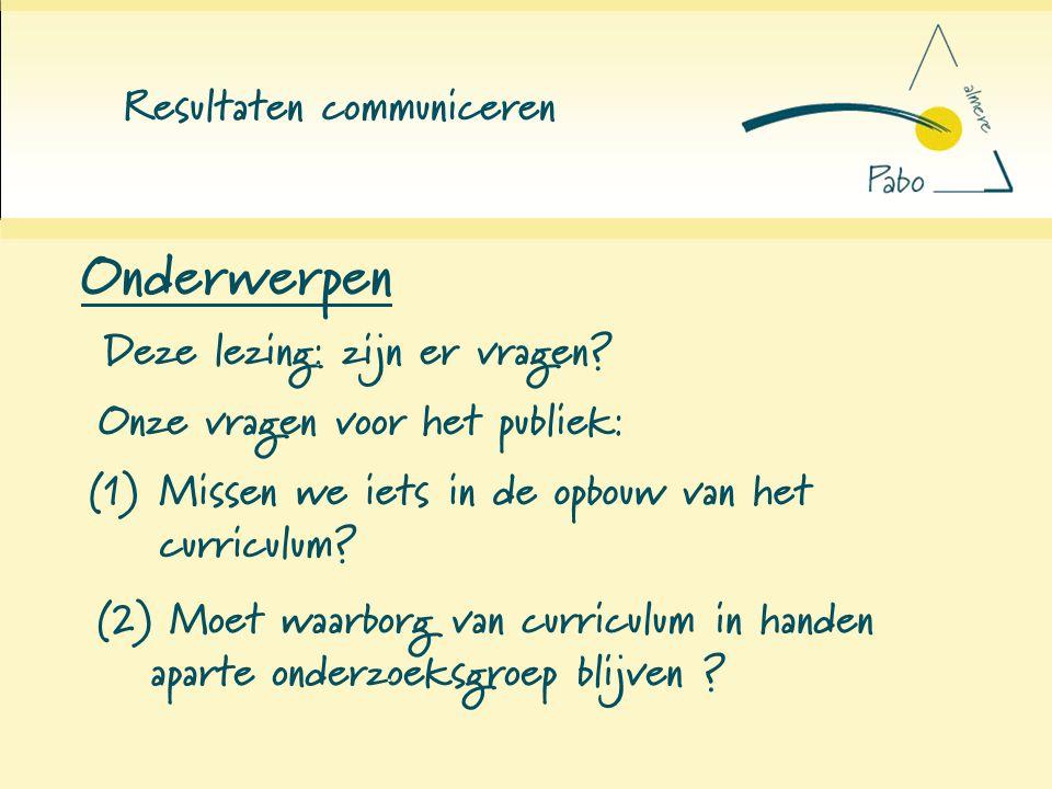 Resultaten communiceren Onderwerpen Deze lezing: zijn er vragen? Onze vragen voor het publiek: (1) Missen we iets in de opbouw van het curriculum? (2)