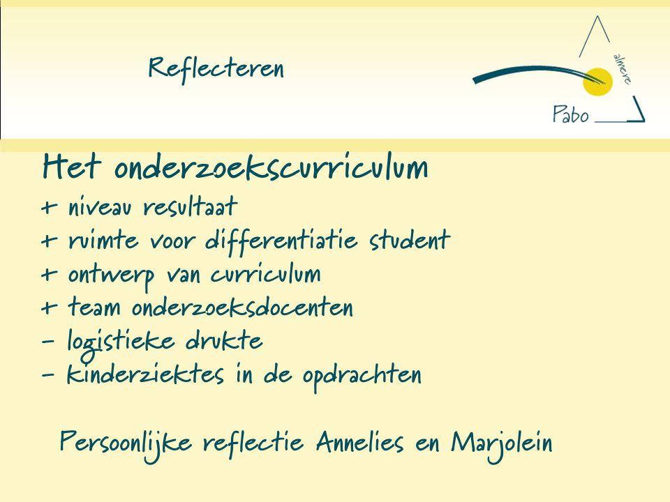 Reflecteren Het onderzoekscurriculum + niveau resultaat + ruimte voor differentiatie student + ontwerp van curriculum + team onderzoeksdocenten - logi