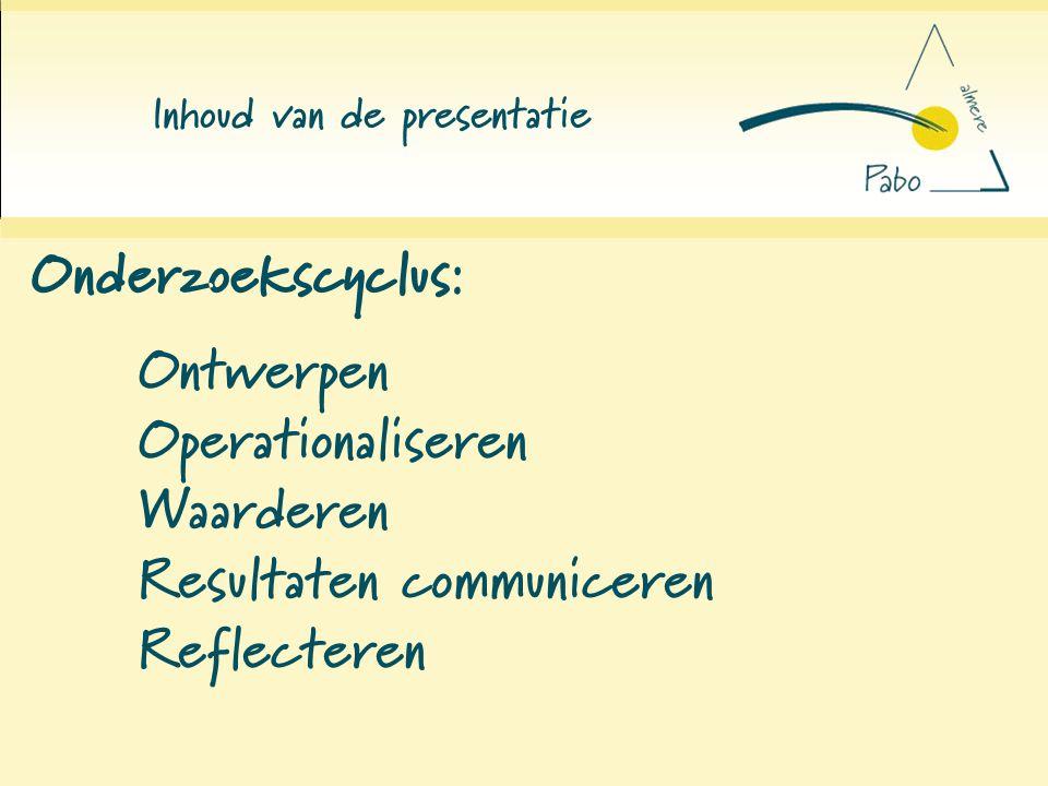 Onderzoekscyclus: Inhoud van de presentatie Ontwerpen Operationaliseren Waarderen Resultaten communiceren Reflecteren