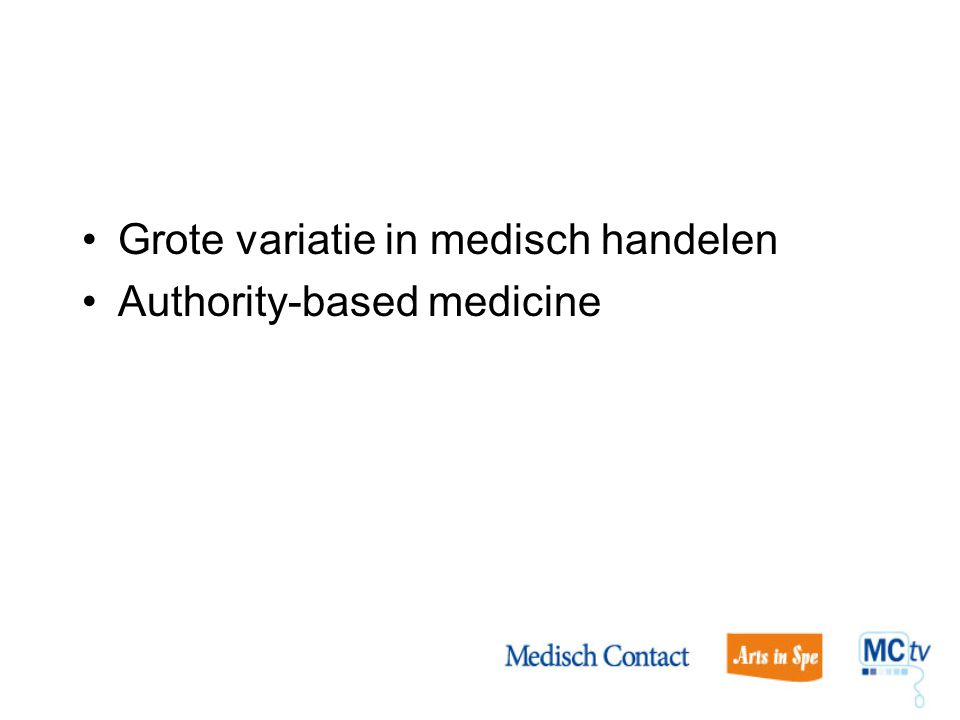 Grote variatie in medisch handelen Authority-based medicine Uitkomsten weinig vergeleken, eilandjes van kennis