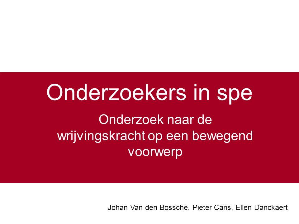 Onderzoekers in spe Onderzoek naar de wrijvingskracht op een bewegend voorwerp Johan Van den Bossche, Pieter Caris, Ellen Danckaert