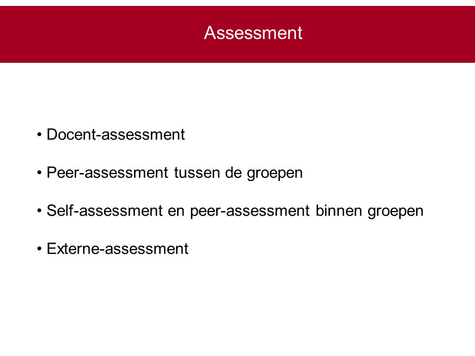 Assessment Docent-assessment Peer-assessment tussen de groepen Self-assessment en peer-assessment binnen groepen Externe-assessment