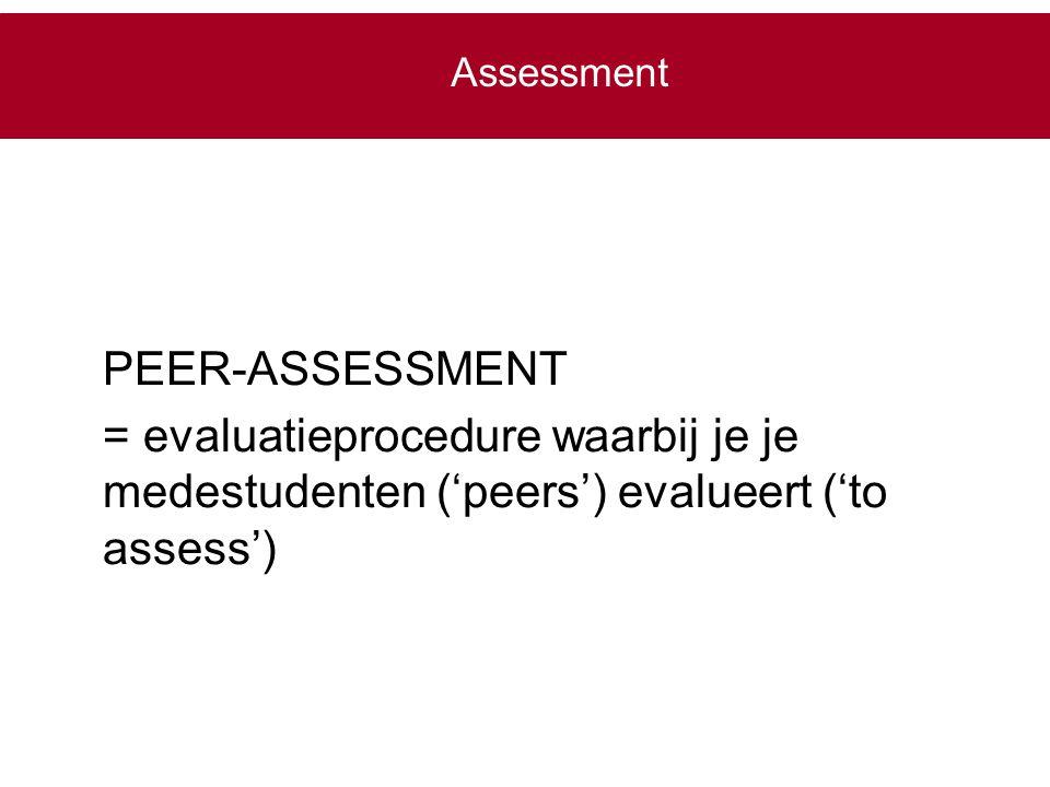 PEER-ASSESSMENT = evaluatieprocedure waarbij je je medestudenten ('peers') evalueert ('to assess') Assessment