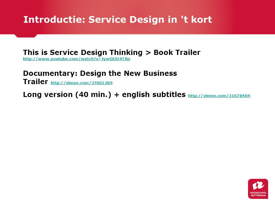 This is Service Design Thinking > Book Trailer http://www.youtube.com/watch?v=JywQiJO4TRo Documentary: Design the New Business Trailer http://vimeo.com/37601289 http://vimeo.com/37601289 Long version (40 min.) + english subtitles http://vimeo.com/31678404 http://vimeo.com/31678404 Introductie: Service Design in t kort