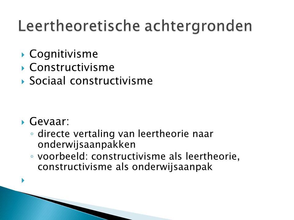  Cognitivisme  Constructivisme  Sociaal constructivisme  Gevaar: ◦ directe vertaling van leertheorie naar onderwijsaanpakken ◦ voorbeeld: construc
