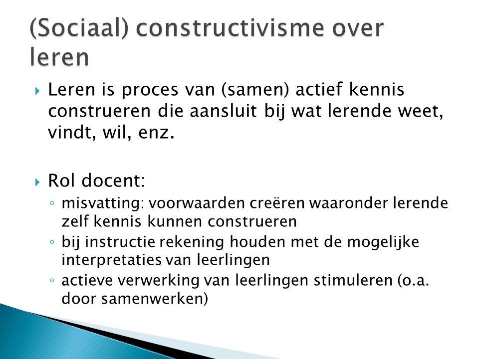 (Sociaal) constructivisme over leren  Leren is proces van (samen) actief kennis construeren die aansluit bij wat lerende weet, vindt, wil, enz.  Rol