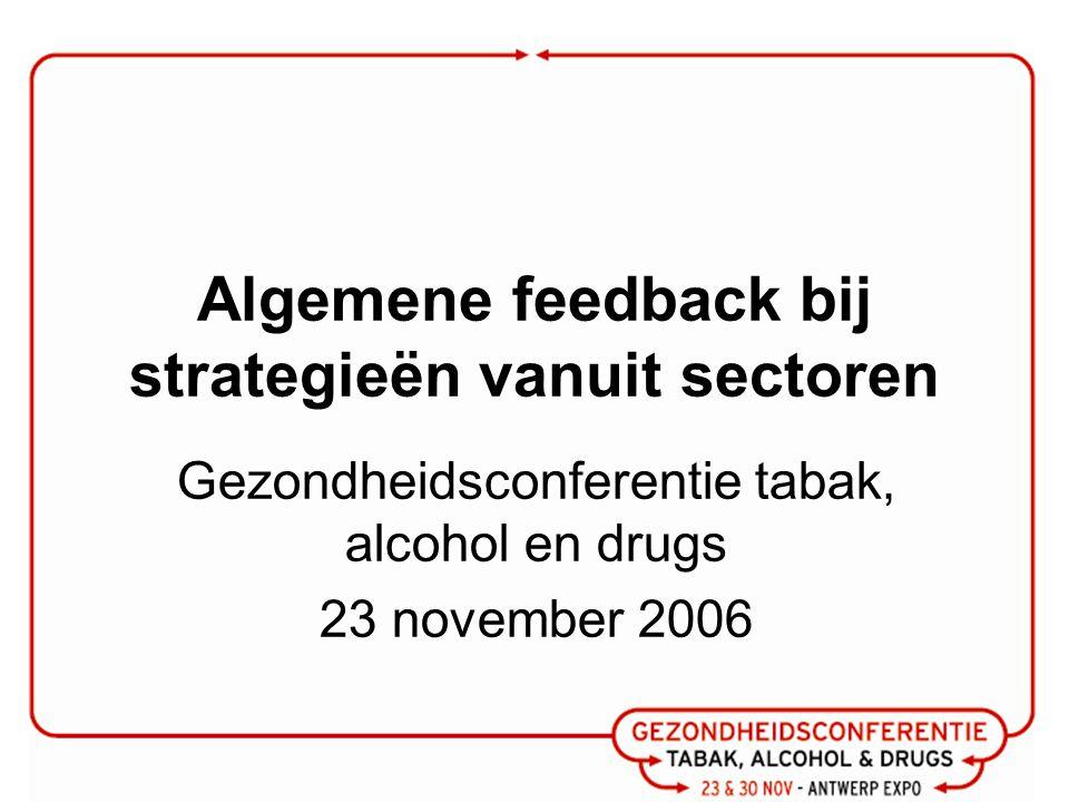 Algemene feedback bij strategieën vanuit sectoren Gezondheidsconferentie tabak, alcohol en drugs 23 november 2006