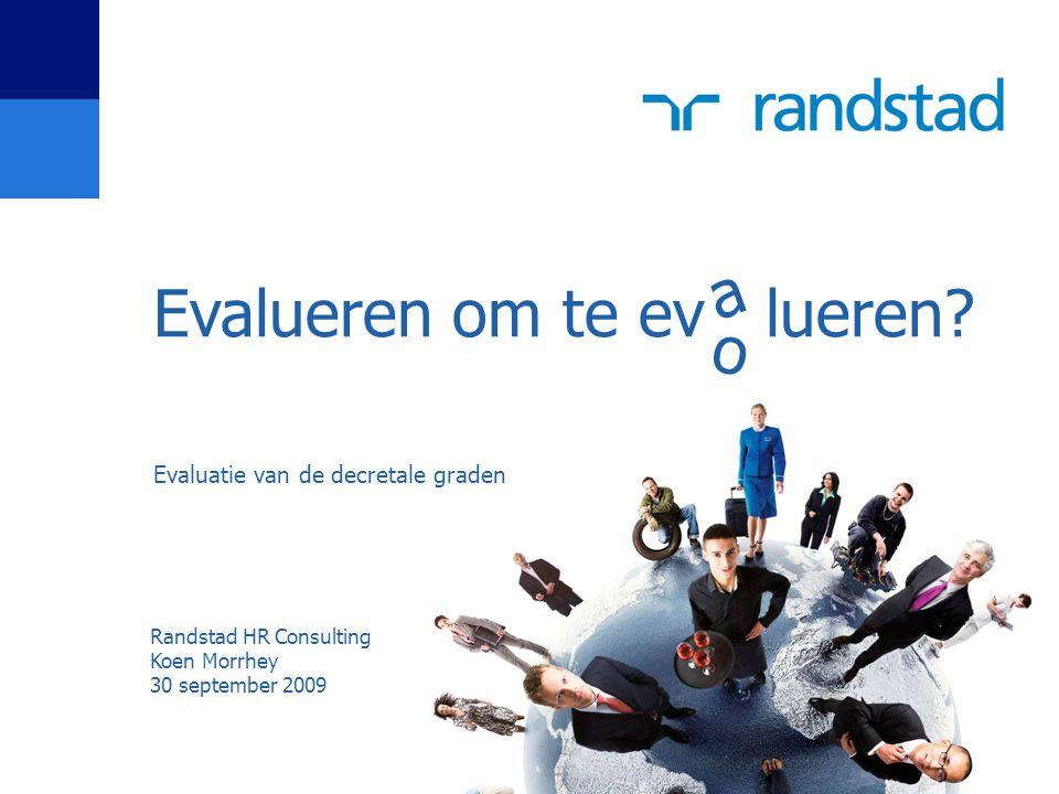 Evalueren om te ev lueren? Evaluatie van de decretale graden a o Randstad HR Consulting Koen Morrhey 30 september 2009