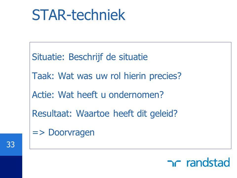 33 STAR-techniek Situatie: Beschrijf de situatie Taak: Wat was uw rol hierin precies? Actie: Wat heeft u ondernomen? Resultaat: Waartoe heeft dit gele