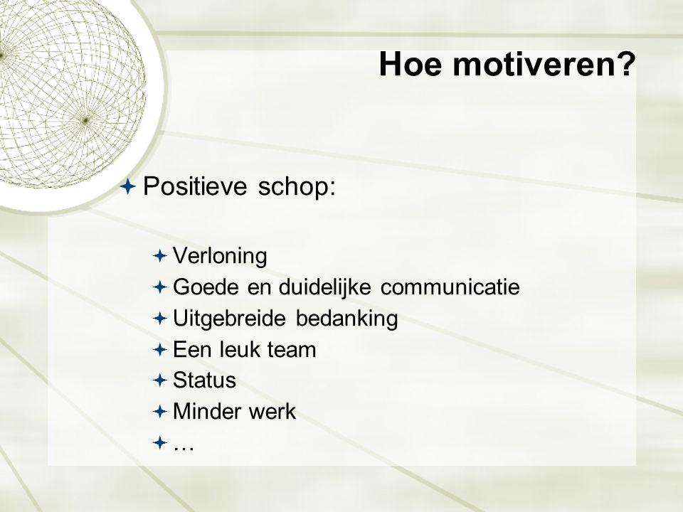 Hoe motiveren?  Positieve schop:  Verloning  Goede en duidelijke communicatie  Uitgebreide bedanking  Een leuk team  Status  Minder werk  …