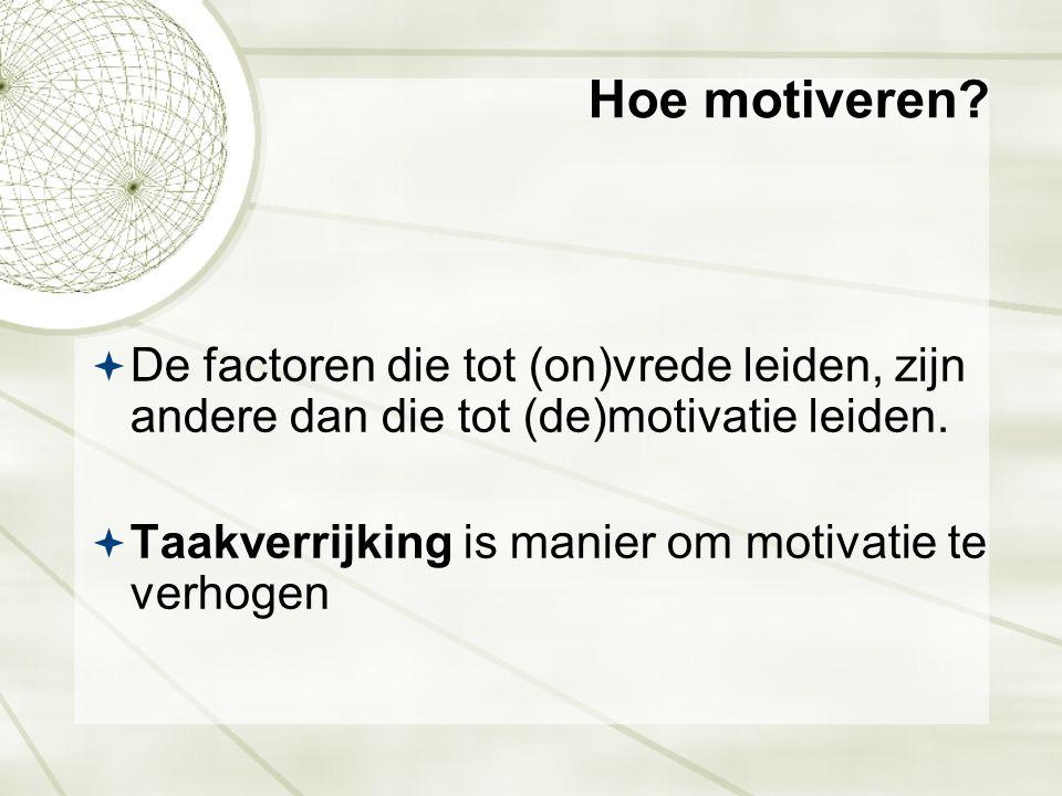 Hoe motiveren?  De factoren die tot (on)vrede leiden, zijn andere dan die tot (de)motivatie leiden.  Taakverrijking is manier om motivatie te verhog