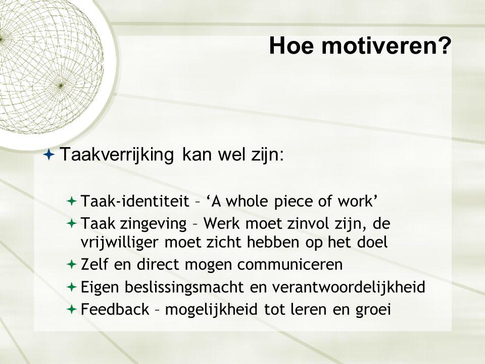 Hoe motiveren?  Taakverrijking kan wel zijn:  Taak-identiteit – 'A whole piece of work'  Taak zingeving – Werk moet zinvol zijn, de vrijwilliger mo