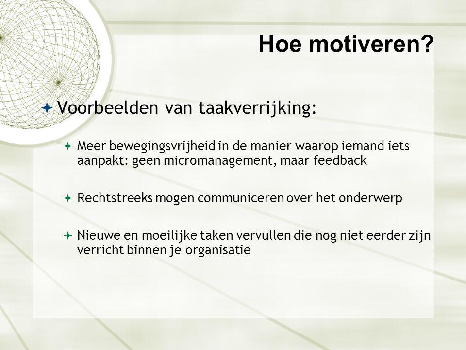 Hoe motiveren?  Voorbeelden van taakverrijking:  Meer bewegingsvrijheid in de manier waarop iemand iets aanpakt: geen micromanagement, maar feedback