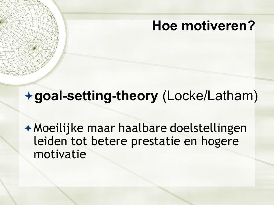 Hoe motiveren?  goal-setting-theory (Locke/Latham)  Moeilijke maar haalbare doelstellingen leiden tot betere prestatie en hogere motivatie