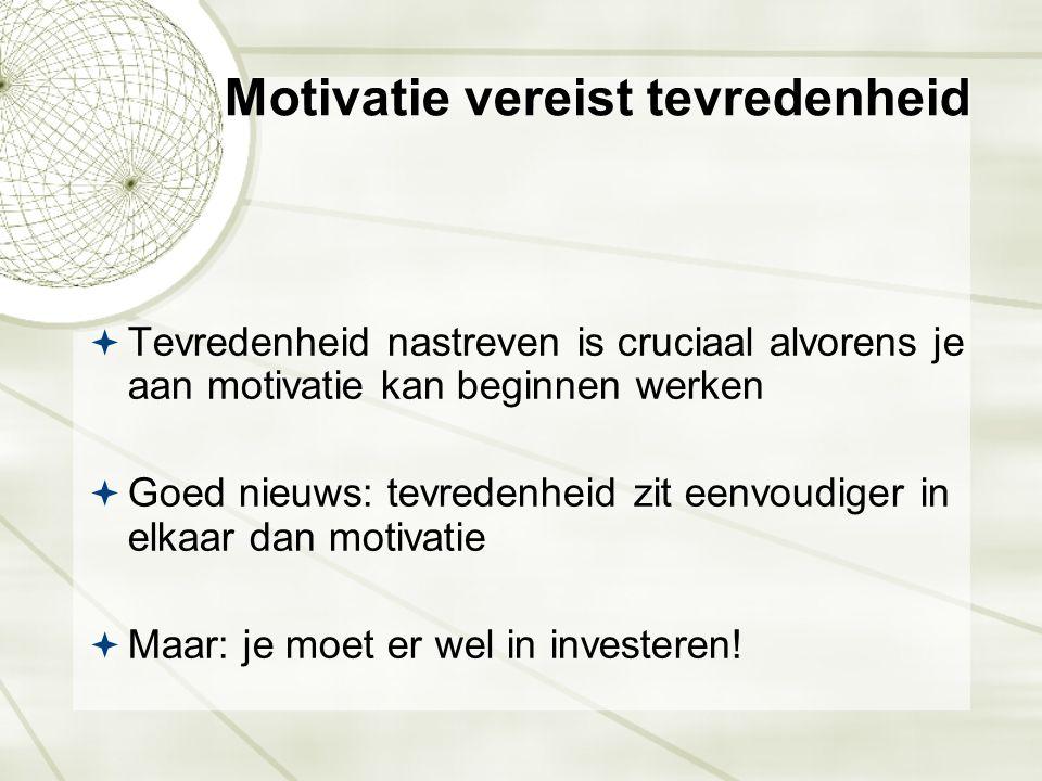 Motivatie vereist tevredenheid  Tevredenheid nastreven is cruciaal alvorens je aan motivatie kan beginnen werken  Goed nieuws: tevredenheid zit eenv
