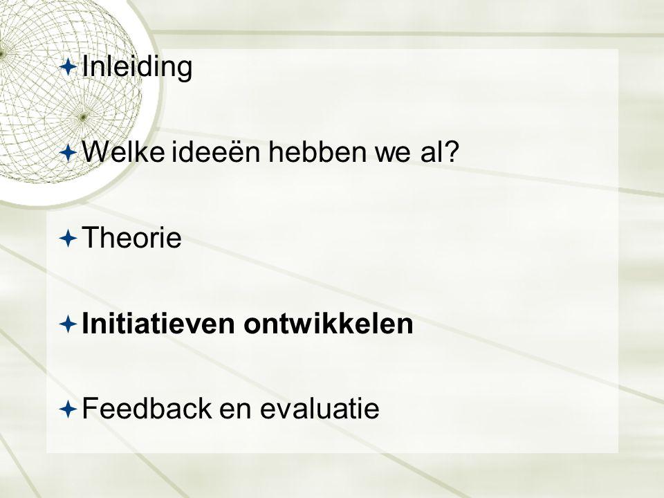 Inleiding  Welke ideeën hebben we al?  Theorie  Initiatieven ontwikkelen  Feedback en evaluatie