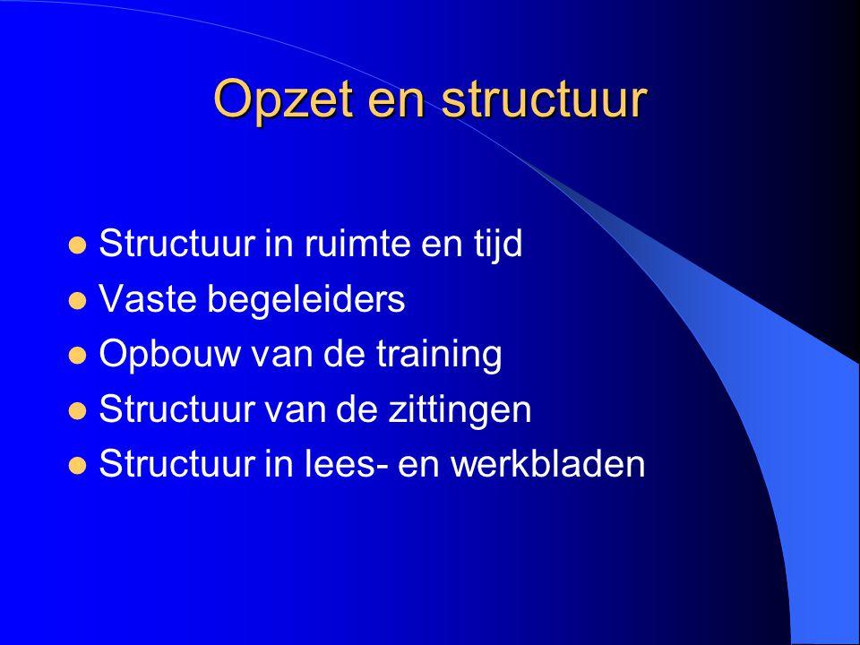 Opzet en structuur Structuur in ruimte en tijd Vaste begeleiders Opbouw van de training Structuur van de zittingen Structuur in lees- en werkbladen