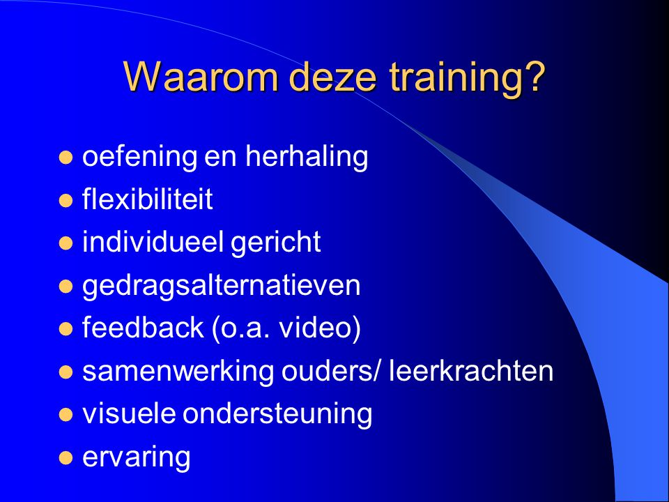 Waarom deze training? oefening en herhaling flexibiliteit individueel gericht gedragsalternatieven feedback (o.a. video) samenwerking ouders/ leerkrac