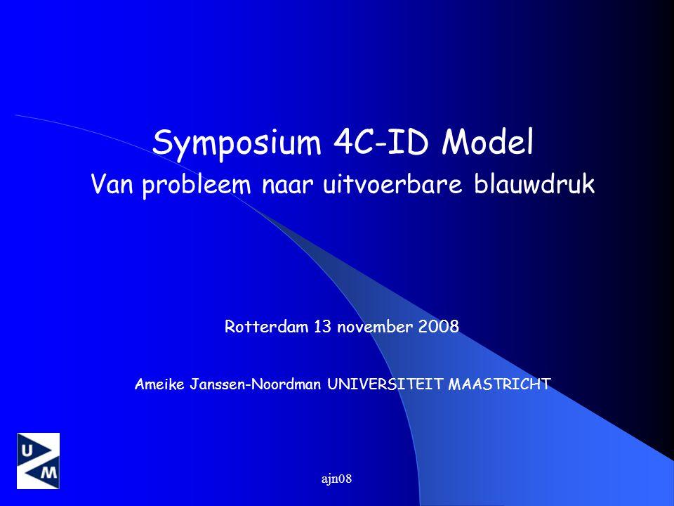 ajn08 Symposium 4C-ID Model Van probleem naar uitvoerbare blauwdruk Rotterdam 13 november 2008 Ameike Janssen-Noordman UNIVERSITEIT MAASTRICHT