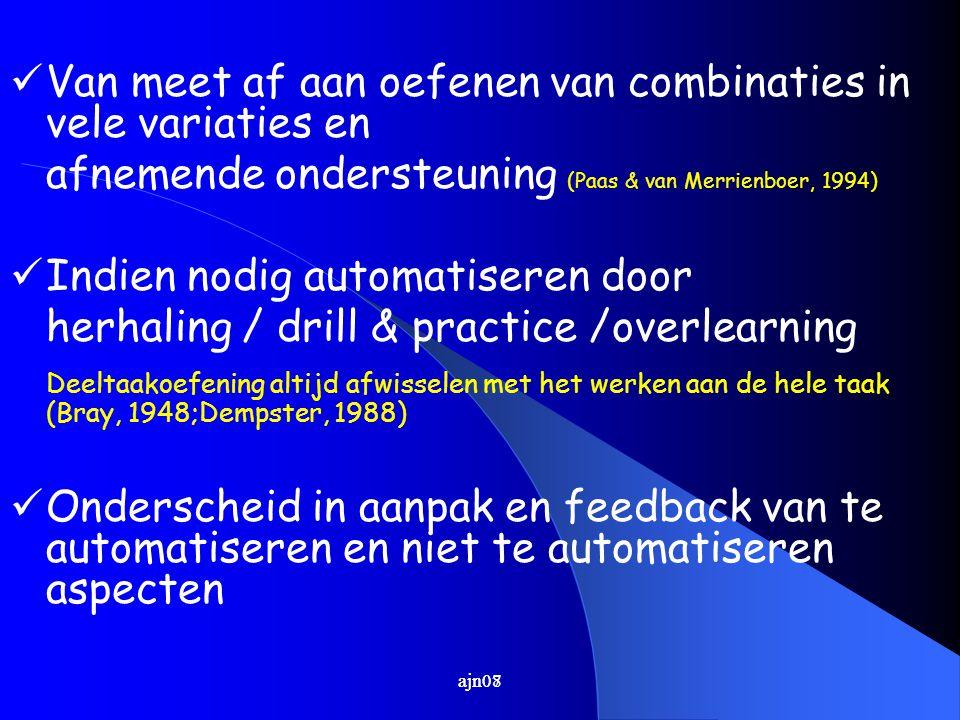 ajn07 Van meet af aan oefenen van combinaties in vele variaties en afnemende ondersteuning (Paas & van Merrienboer, 1994) Indien nodig automatiseren d