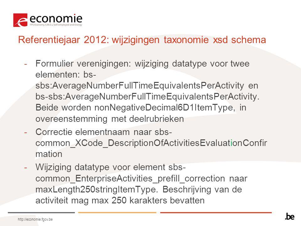 http://economie.fgov.be Referentiejaar 2012: wijzigingen taxonomie xsd schema -Formulier verenigingen: wijziging datatype voor twee elementen: bs- sbs:AverageNumberFullTimeEquivalentsPerActivity en bs-sbs:AverageNumberFullTimeEquivalentsPerActivity.