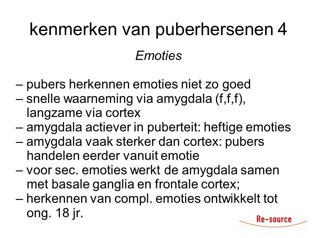 kenmerken van puberhersenen 4 Emoties – pubers herkennen emoties niet zo goed – snelle waarneming via amygdala (f,f,f), langzame via cortex – amygdala actiever in puberteit: heftige emoties – amygdala vaak sterker dan cortex: pubers handelen eerder vanuit emotie – voor sec.