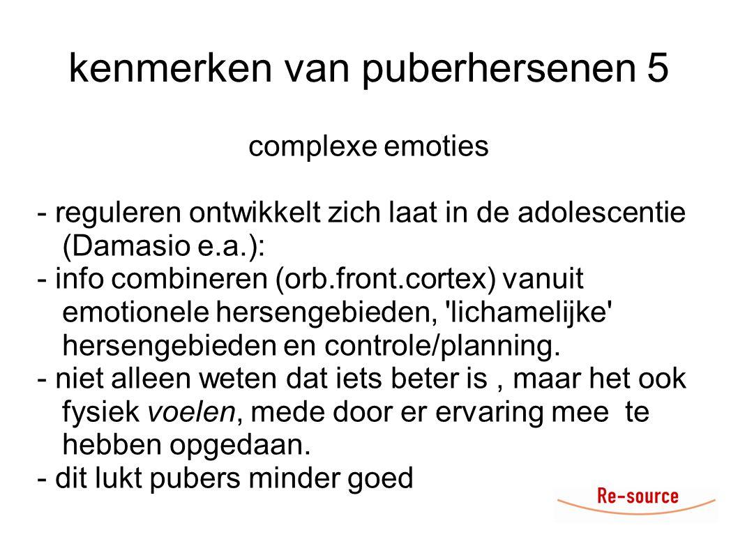 kenmerken van puberhersenen 5 complexe emoties - reguleren ontwikkelt zich laat in de adolescentie (Damasio e.a.): - info combineren (orb.front.cortex) vanuit emotionele hersengebieden, lichamelijke hersengebieden en controle/planning.