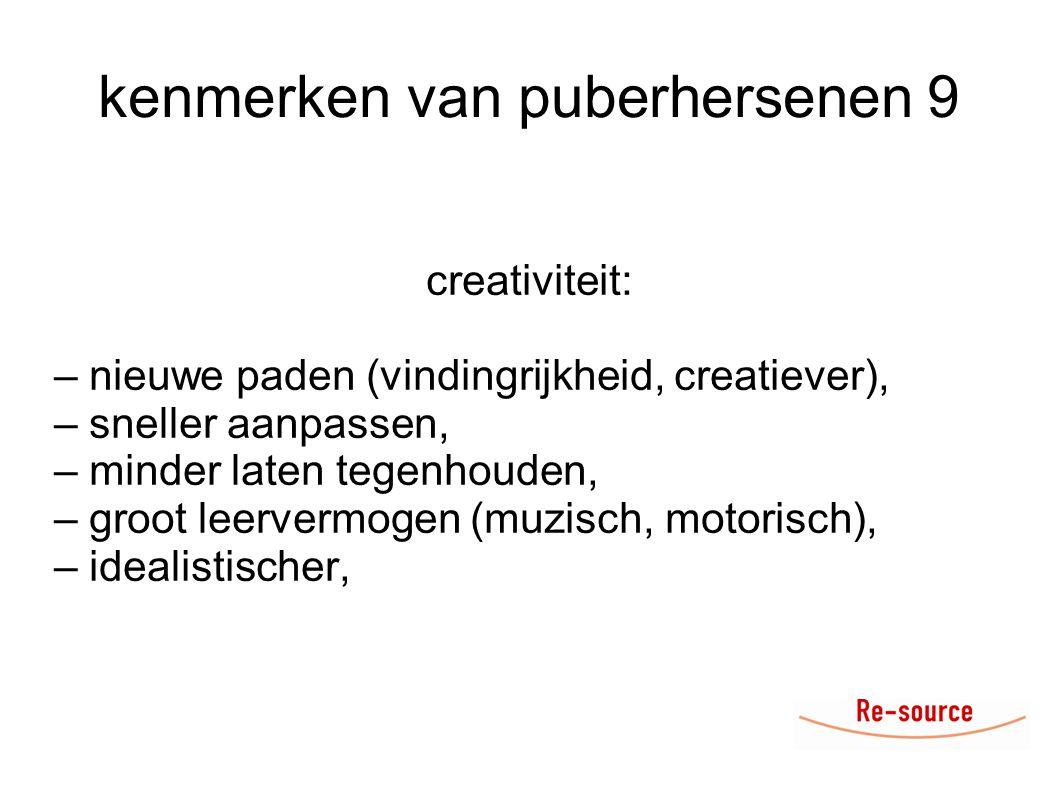 kenmerken van puberhersenen 9 creativiteit: – nieuwe paden (vindingrijkheid, creatiever), – sneller aanpassen, – minder laten tegenhouden, – groot leervermogen (muzisch, motorisch), – idealistischer,