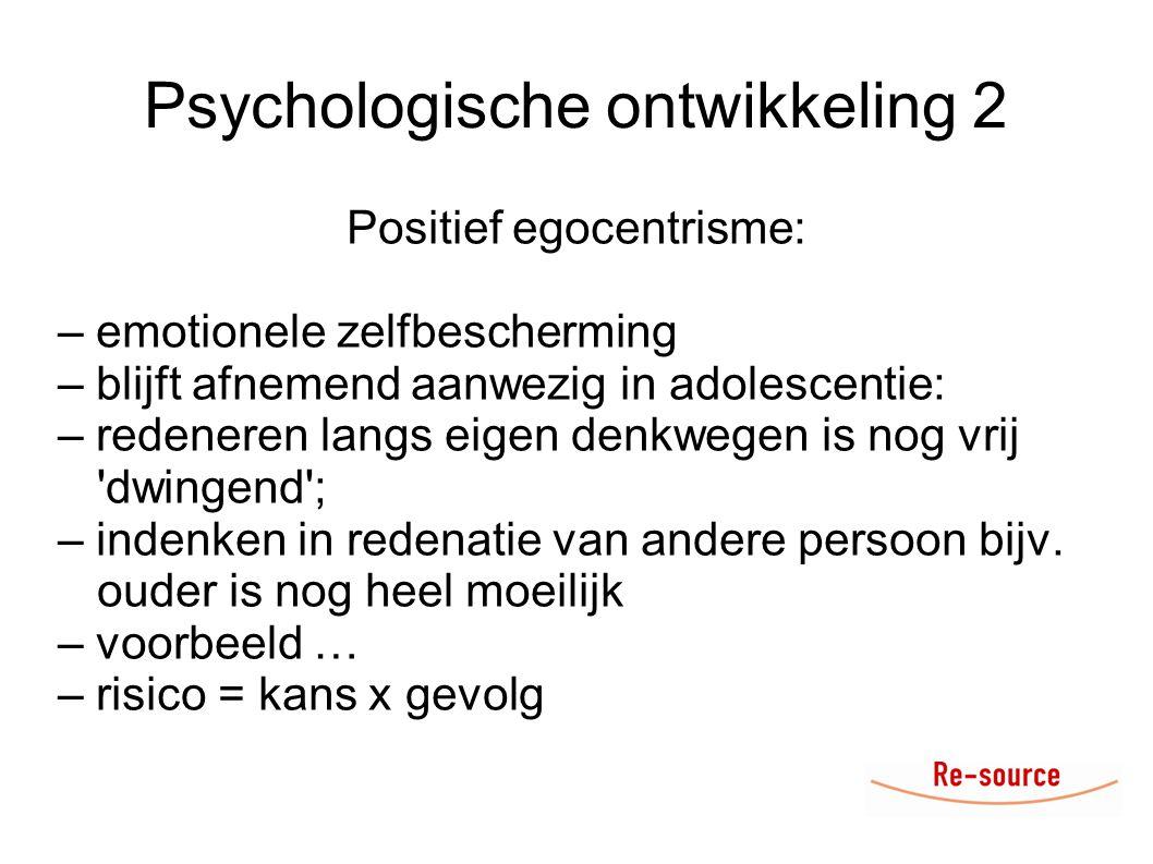 Psychologische ontwikkeling 2 Positief egocentrisme: – emotionele zelfbescherming – blijft afnemend aanwezig in adolescentie: – redeneren langs eigen denkwegen is nog vrij dwingend ; – indenken in redenatie van andere persoon bijv.