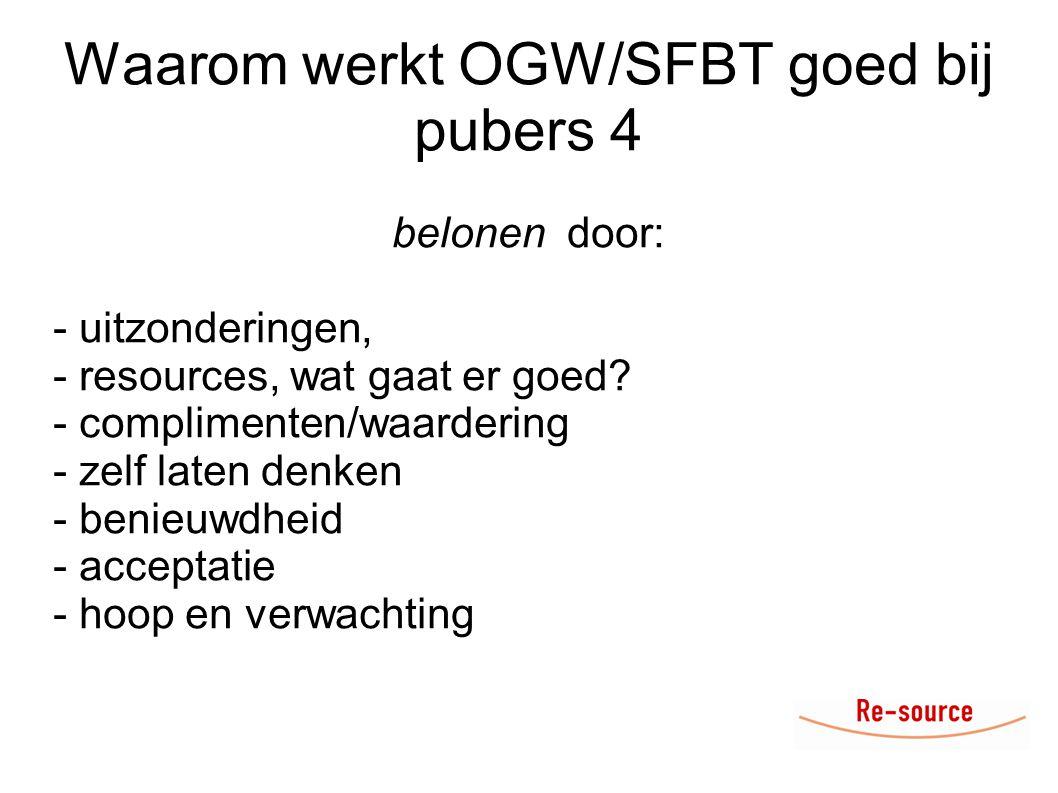Waarom werkt OGW/SFBT goed bij pubers 4 belonen door: - uitzonderingen, - resources, wat gaat er goed? - complimenten/waardering - zelf laten denken -