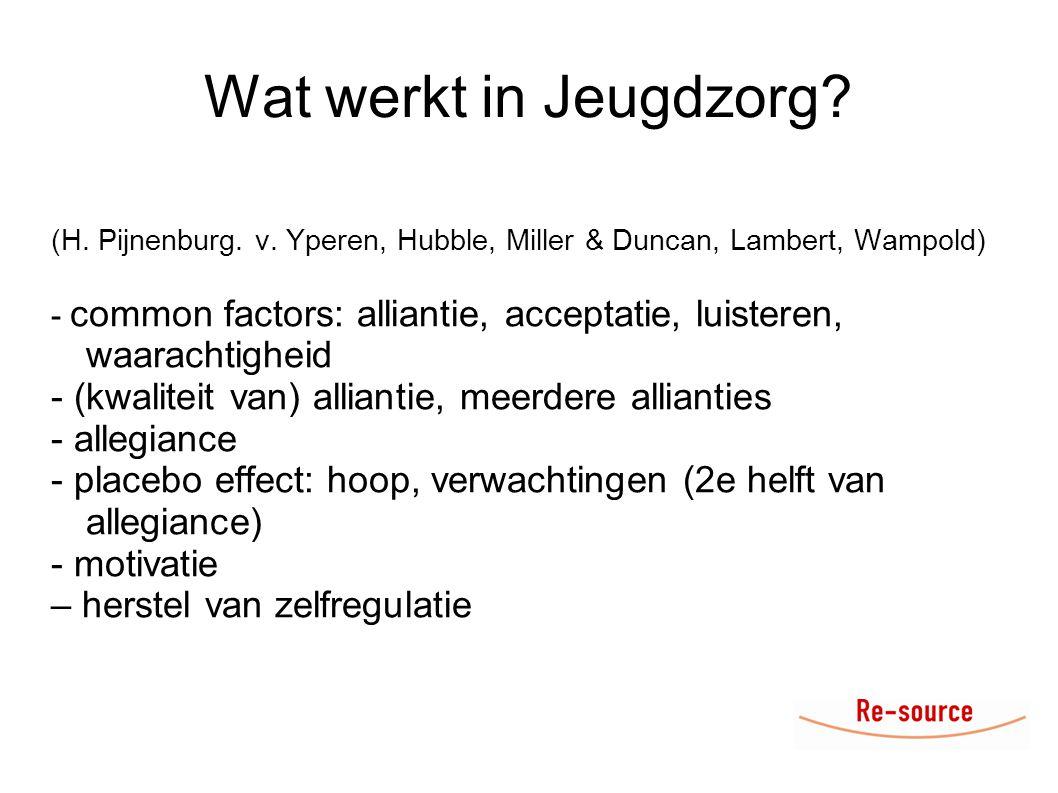 Wat werkt in Jeugdzorg? (H. Pijnenburg. v. Yperen, Hubble, Miller & Duncan, Lambert, Wampold) - common factors: alliantie, acceptatie, luisteren, waar
