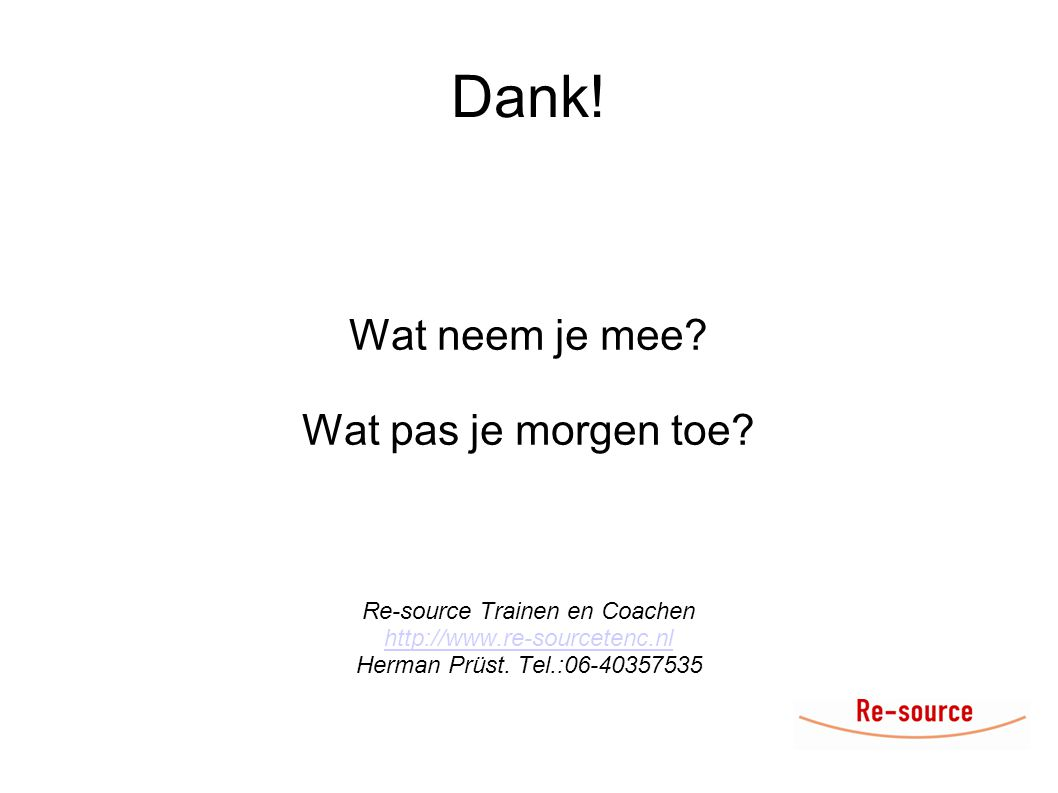 Dank! Wat neem je mee? Wat pas je morgen toe? Re-source Trainen en Coachen http://www.re-sourcetenc.nl Herman Prüst. Tel.:06-40357535