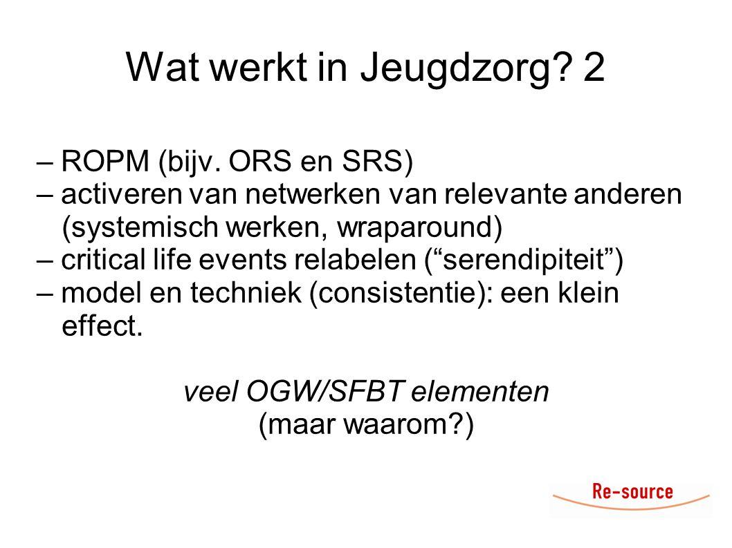 Wat werkt in Jeugdzorg? 2 – ROPM (bijv. ORS en SRS) – activeren van netwerken van relevante anderen (systemisch werken, wraparound) – critical life ev