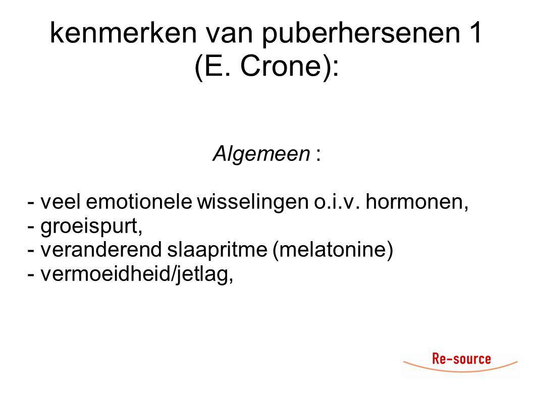 kenmerken van puberhersenen 1 (E. Crone): Algemeen : - veel emotionele wisselingen o.i.v. hormonen, - groeispurt, - veranderend slaapritme (melatonine