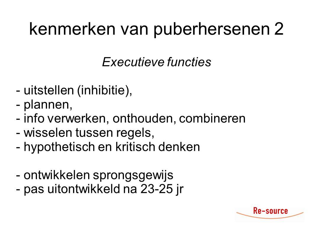 kenmerken van puberhersenen 2 Executieve functies - uitstellen (inhibitie), - plannen, - info verwerken, onthouden, combineren - wisselen tussen regels, - hypothetisch en kritisch denken - ontwikkelen sprongsgewijs - pas uitontwikkeld na 23-25 jr