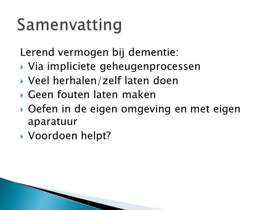 Lerend vermogen bij dementie:  Via impliciete geheugenprocessen  Veel herhalen/zelf laten doen  Geen fouten laten maken  Oefen in de eigen omgevin
