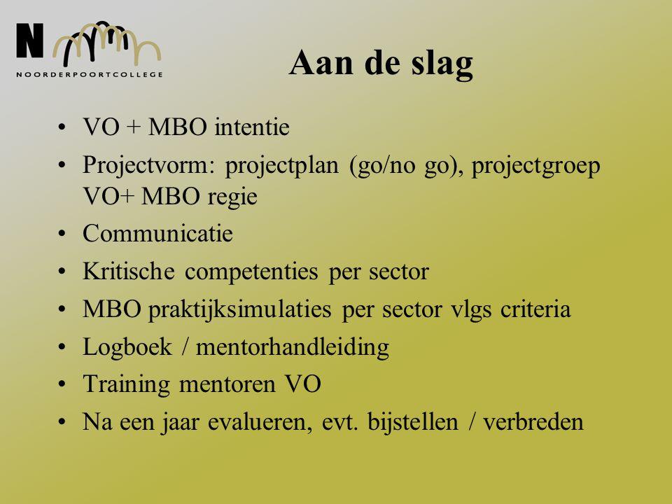 Aan de slag VO + MBO intentie Projectvorm: projectplan (go/no go), projectgroep VO+ MBO regie Communicatie Kritische competenties per sector MBO prakt