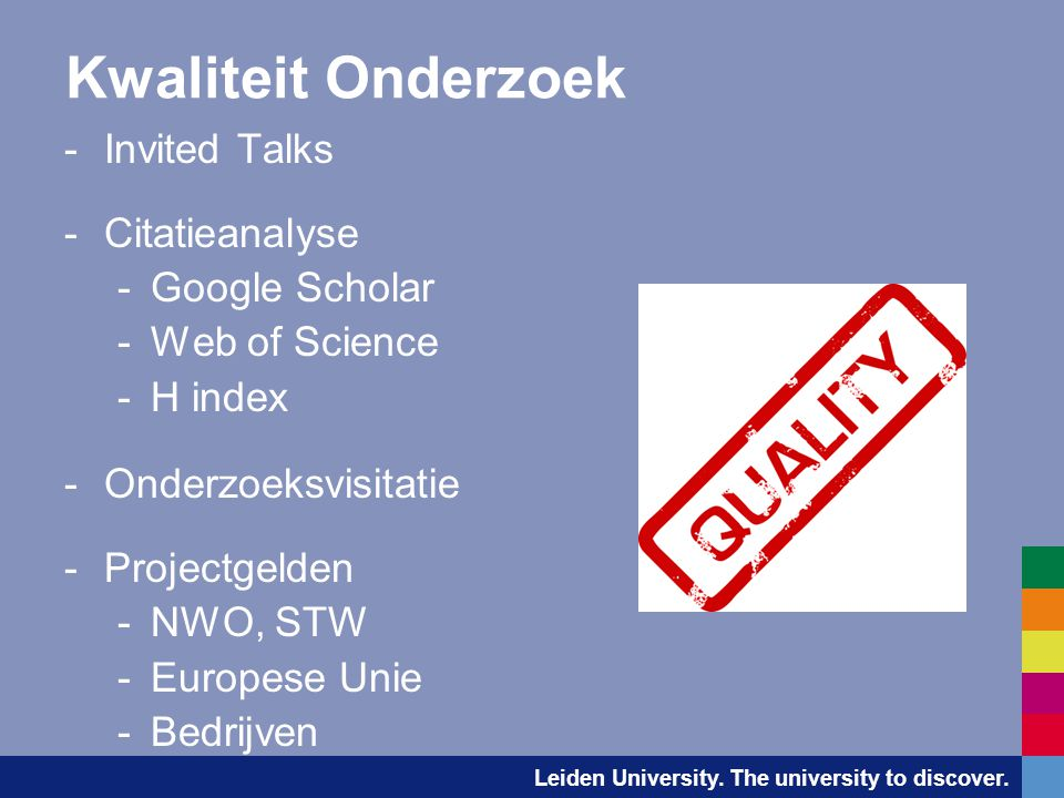 Leiden University. The university to discover. Kwaliteit Onderzoek -Invited Talks -Citatieanalyse -Google Scholar -Web of Science -H index -Onderzoeks