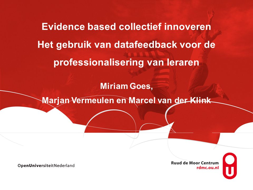 Miriam Goes, Marjan Vermeulen en Marcel van der Klink Evidence based collectief innoveren Het gebruik van datafeedback voor de professionalisering van